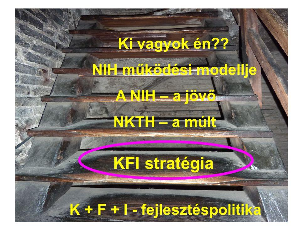 K + F + I - fejlesztéspolitika KFI stratégia A NIH – a jövő NIH működési modellje NKTH – a múlt Ki vagyok én??