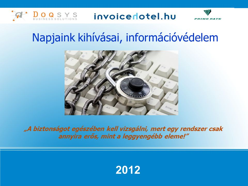 """Napjaink kihívásai, információvédelem 2012 """"A biztonságot egészében kell vizsgálni, mert egy rendszer csak annyira erős, mint a leggyengébb eleme!"""