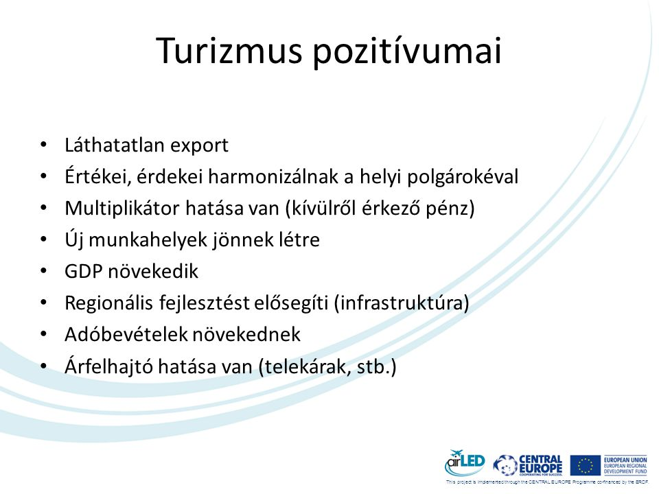 This project is implemented through the CENTRAL EUROPE Programme co-financed by the ERDF. Turizmus pozitívumai • Láthatatlan export • Értékei, érdekei