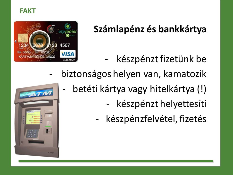 Számlapénz és bankkártya -készpénzt fizetünk be -biztonságos helyen van, kamatozik - betéti kártya vagy hitelkártya (!) - készpénzt helyettesíti - kés