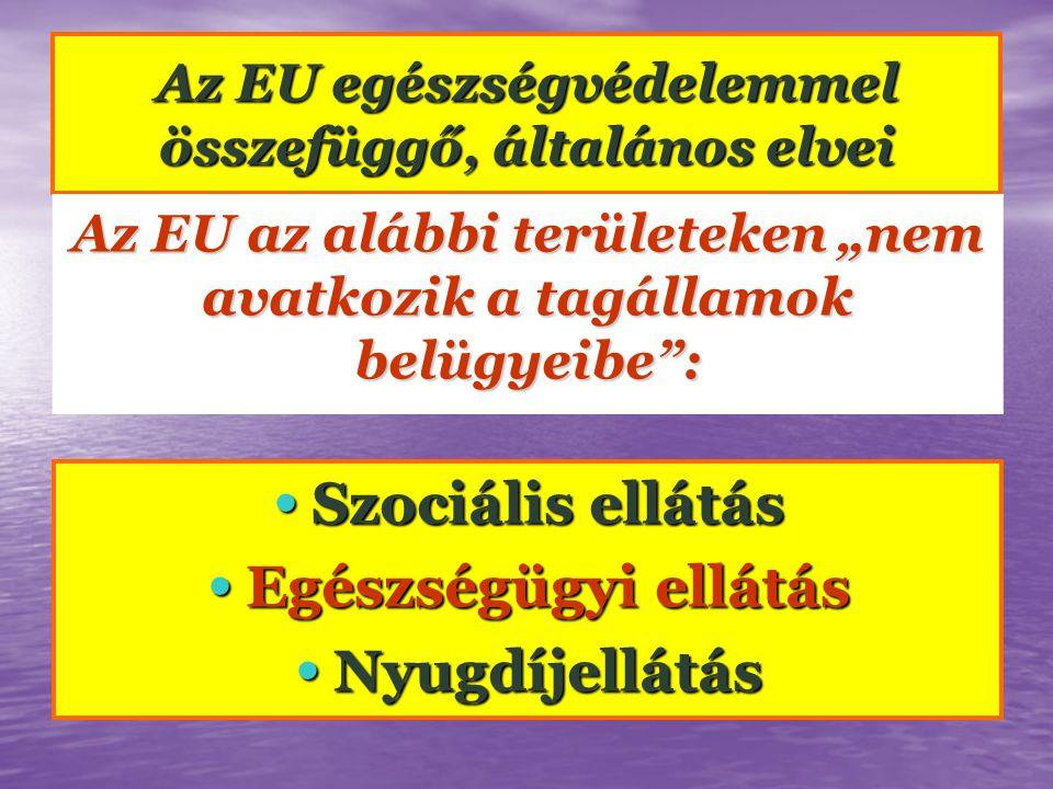 """Az EU egészségvédelemmel összefüggő, általános elvei Az EU az alábbi területeken """"nem avatkozik a tagállamok belügyeibe : • Szociális ellátás • Egészségügyi ellátás • Nyugdíjellátás"""