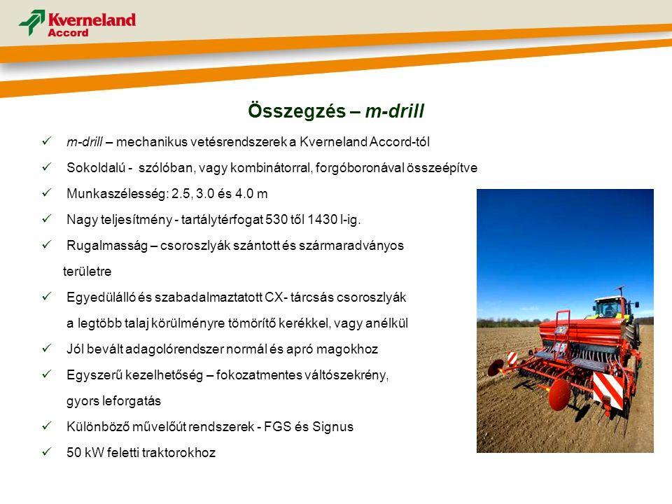  m-drill – mechanikus vetésrendszerek a Kverneland Accord-tól  Sokoldalú - szólóban, vagy kombinátorral, forgóboronával összeépítve  Munkaszélesség: 2.5, 3.0 és 4.0 m  Nagy teljesítmény - tartálytérfogat 530 től 1430 l-ig.