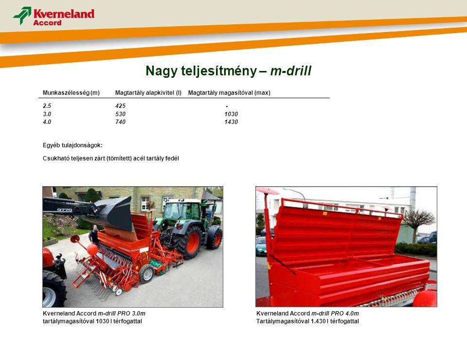 Nagy teljesítmény – m-drill Kverneland Accord m-drill PRO 4.0m Tartálymagasítóval 1.430 l térfogattal Munkaszélesség (m) Magtartály alapkivitel (l) Magtartály magasítóval (max) 2.5425 - 3.05301030 4.07401430 Egyéb tulajdonságok: Csukható teljesen zárt (tömített) acél tartály fedél Kverneland Accord m-drill PRO 3.0m tartálymagasítóval 1030 l térfogattal