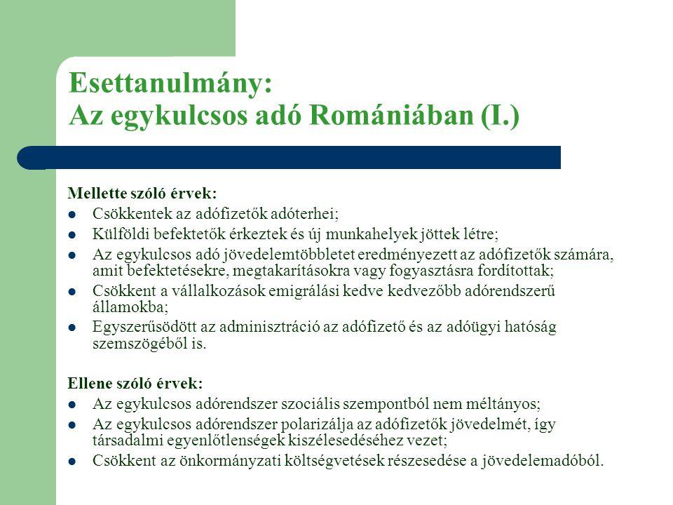 Esettanulmány: Az egykulcsos adó Romániában (I.) Mellette szóló érvek:  Csökkentek az adófizetők adóterhei;  Külföldi befektetők érkeztek és új munkahelyek jöttek létre;  Az egykulcsos adó jövedelemtöbbletet eredményezett az adófizetők számára, amit befektetésekre, megtakarításokra vagy fogyasztásra fordítottak;  Csökkent a vállalkozások emigrálási kedve kedvezőbb adórendszerű államokba;  Egyszerűsödött az adminisztráció az adófizető és az adóügyi hatóság szemszögéből is.