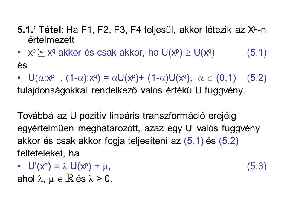5.1.' Tétel: Ha F1, F2, F3, F4 teljesül, akkor létezik az X p -n értelmezett •x p  x q akkor és csak akkor, ha U(x p )  U(x q ) (5.1) és •U(  :x p, (1-  ):x q ) =  U(x p )+ (1-  )U(x q ),   (0,1) (5.2) tulajdonságokkal rendelkező valós értékű U függvény.