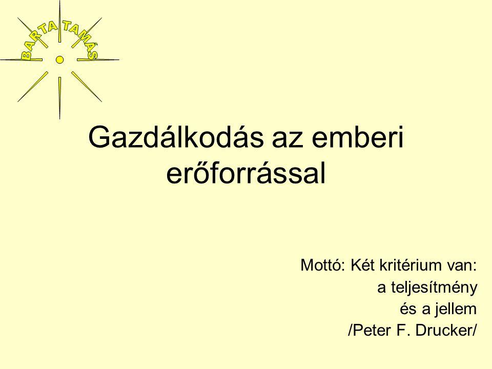 Gazdálkodás az emberi erőforrással Mottó: Két kritérium van: a teljesítmény és a jellem /Peter F. Drucker/