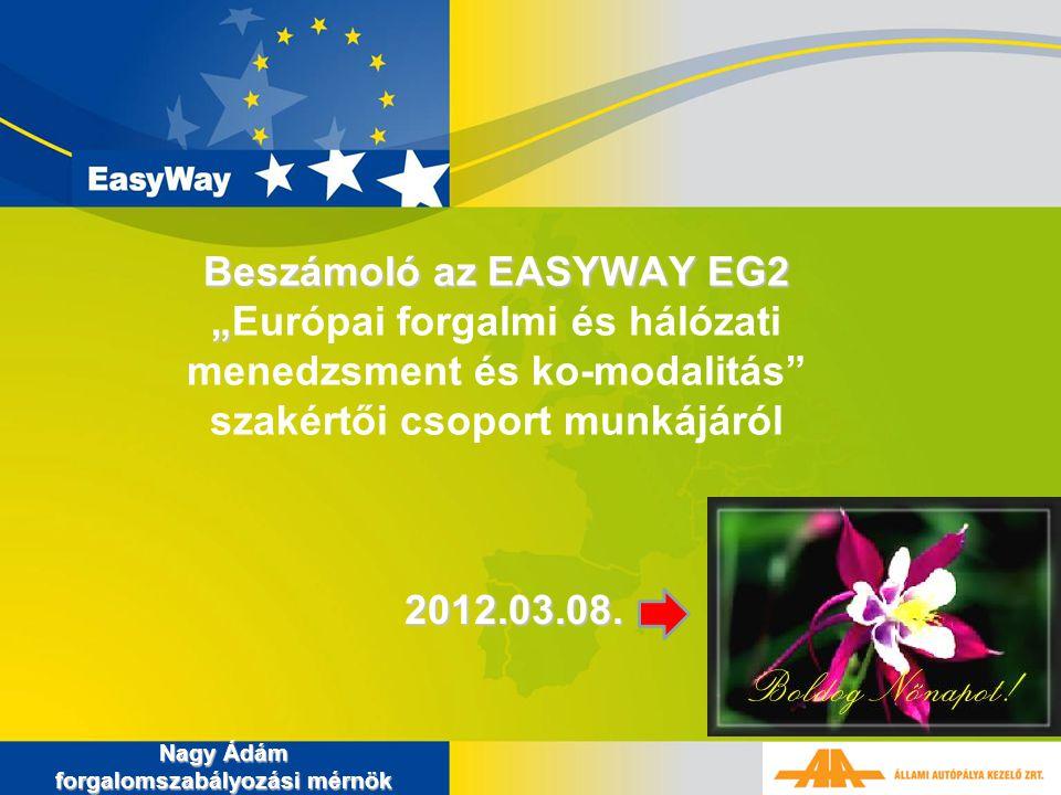 """Beszámoló az EASYWAY EG2 """" Beszámoló az EASYWAY EG2 """"Európai forgalmi és hálózati menedzsment és ko-modalitás"""" szakértői csoport munkájáról Nagy Ádám"""