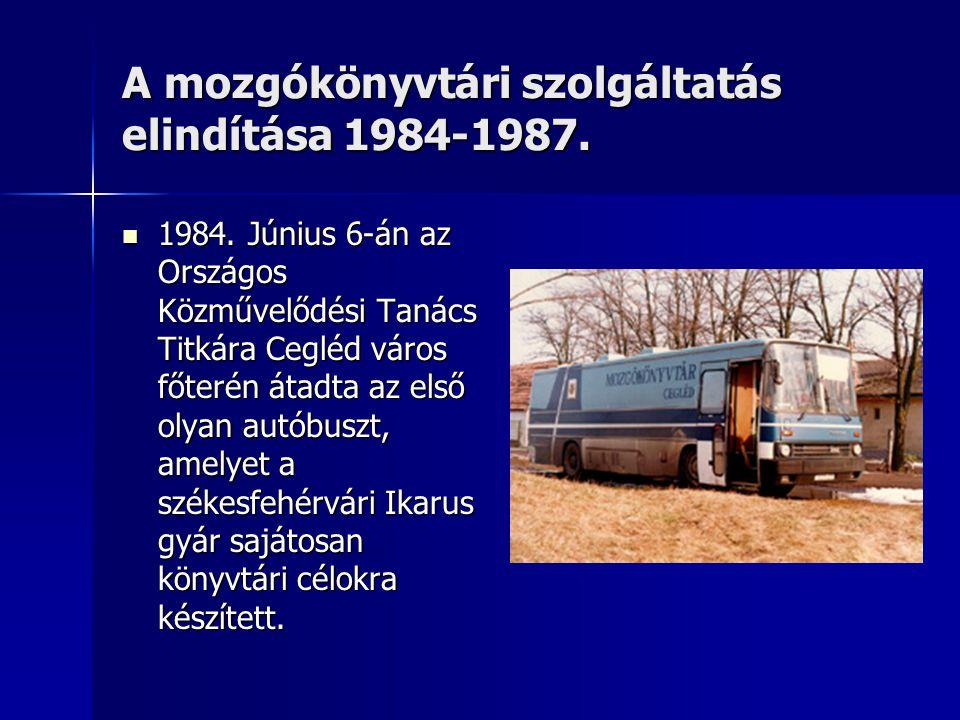 A mozgókönyvtári szolgáltatás elindítása 1984-1987.  1984. Június 6-án az Országos Közművelődési Tanács Titkára Cegléd város főterén átadta az első o