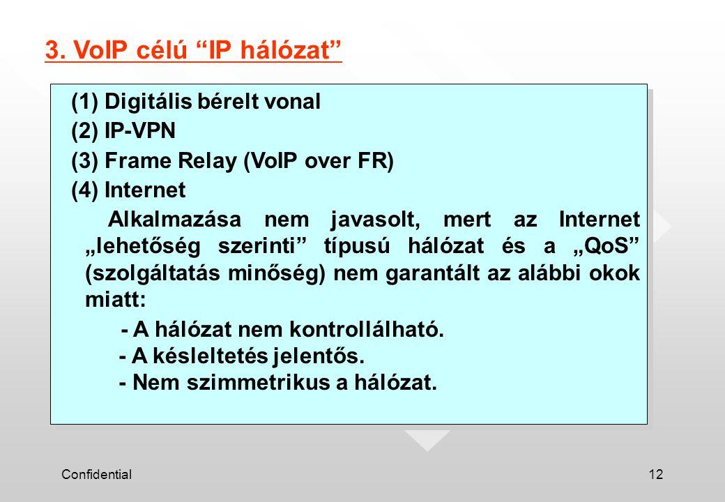 """Confidential12 (1) Digitális bérelt vonal (2) IP-VPN (3) Frame Relay (VoIP over FR) (4) Internet Alkalmazása nem javasolt, mert az Internet """"lehetőség"""