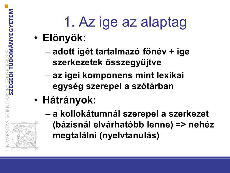 1. Az ige az alaptag •Előnyök: –adott igét tartalmazó főnév + ige szerkezetek összegyűjtve –az igei komponens mint lexikai egység szerepel a szótárban