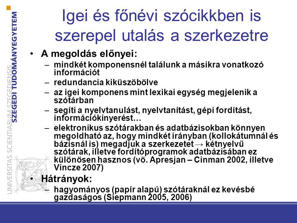 Igei és főnévi szócikkben is szerepel utalás a szerkezetre •A megoldás előnyei: –mindkét komponensnél találunk a másikra vonatkozó információt –redundancia kiküszöbölve –az igei komponens mint lexikai egység megjelenik a szótárban –segíti a nyelvtanulást, nyelvtanítást, gépi fordítást, információkinyerést… –elektronikus szótárakban és adatbázisokban könnyen megoldható az, hogy mindkét irányban (kollokátumnál és bázisnál is) megadjuk a szerkezetet → kétnyelvű szótárak, illetve fordítóprogramok adatbázisában ez különösen hasznos (vö.