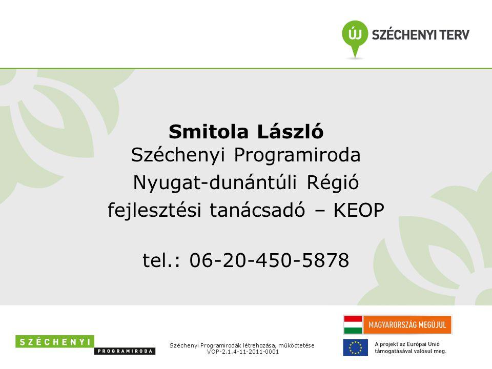 Smitola László Széchenyi Programiroda Nyugat-dunántúli Régió fejlesztési tanácsadó – KEOP tel.: 06-20-450-5878 Széchenyi Programirodák létrehozása, működtetése VOP-2.1.4-11-2011-0001
