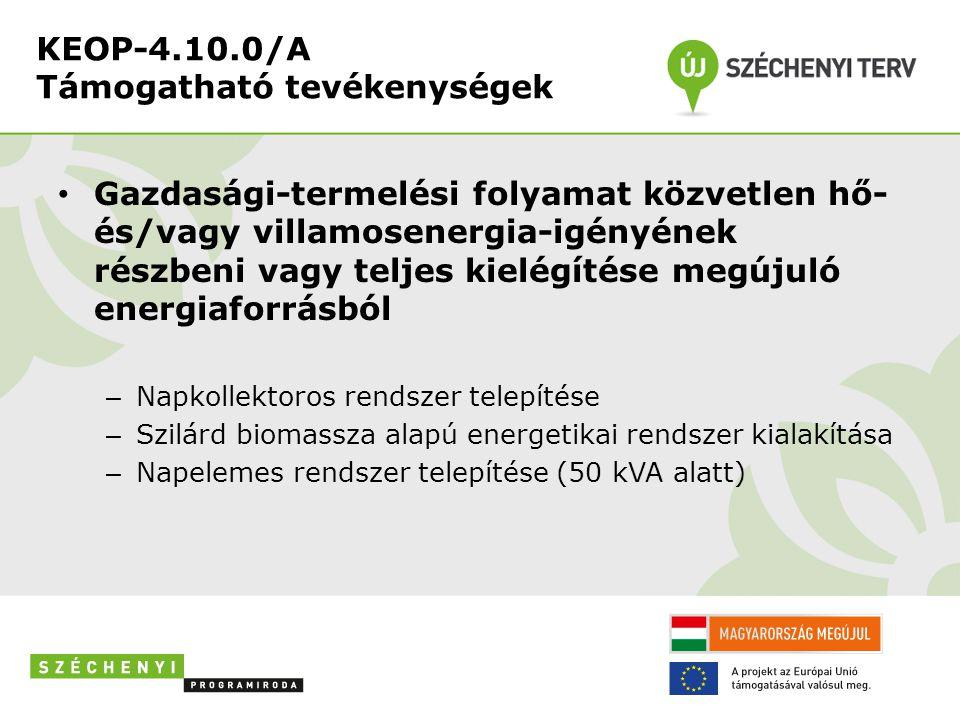 KEOP-4.10.0/A Támogatható tevékenységek • Gazdasági-termelési folyamat közvetlen hő- és/vagy villamosenergia-igényének részbeni vagy teljes kielégítése megújuló energiaforrásból – Napkollektoros rendszer telepítése – Szilárd biomassza alapú energetikai rendszer kialakítása – Napelemes rendszer telepítése (50 kVA alatt)