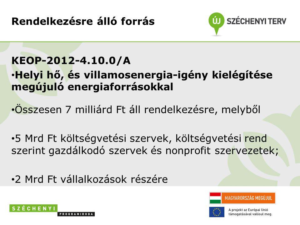 Rendelkezésre álló forrás KEOP-2012-4.10.0/A • Helyi hő, és villamosenergia-igény kielégítése megújuló energiaforrásokkal • Összesen 7 milliárd Ft áll rendelkezésre, melyből • 5 Mrd Ft költségvetési szervek, költségvetési rend szerint gazdálkodó szervek és nonprofit szervezetek; • 2 Mrd Ft vállalkozások részére