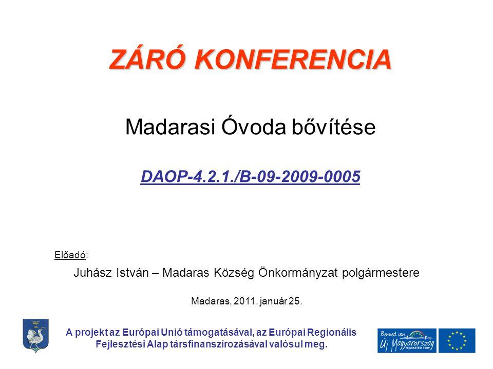ZÁRÓ KONFERENCIA Madarasi Óvoda bővítése DAOP-4.2.1./B-09-2009-0005 Előadó: Juhász István – Madaras Község Önkormányzat polgármestere A projekt az Európai Unió támogatásával, az Európai Regionális Fejlesztési Alap társfinanszírozásával valósul meg.