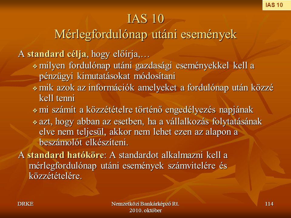 DRKENemzetközi Bankárképző Rt. 2010. október 114 IAS 10 Mérlegfordulónap utáni események A standard célja, hogy előírja,…  milyen fordulónap utáni ga