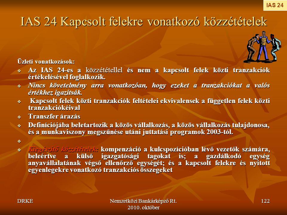 DRKENemzetközi Bankárképző Rt. 2010. október 122 IAS 24 Kapcsolt felekre vonatkozó közzétételek Üzleti vonatkozások:  Az IAS 24-es a közzététellel és