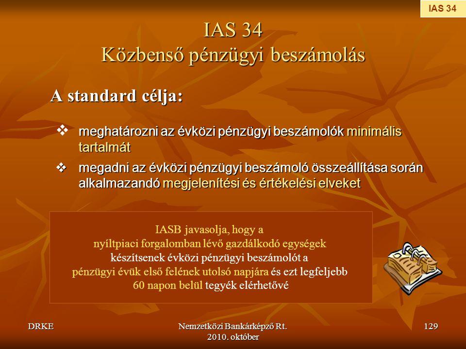 DRKENemzetközi Bankárképző Rt. 2010. október 129 IAS 34 Közbenső pénzügyi beszámolás A standard célja: A standard célja: meghatározni az évközi pénzüg
