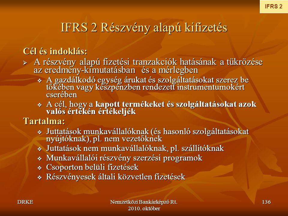 DRKENemzetközi Bankárképző Rt. 2010. október 136 IFRS 2 Részvény alapú kifizetés Cél és indoklás:  A részvény alapú fizetési tranzakciók hatásának a