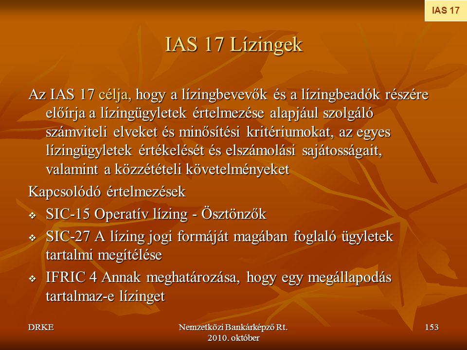 DRKENemzetközi Bankárképző Rt. 2010. október 153 IAS 17 Lízingek Az IAS 17 célja, hogy a lízingbevevők és a lízingbeadók részére előírja a lízingügyle