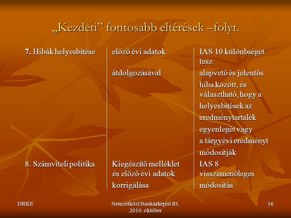 """DRKENemzetközi Bankárképző Rt. 2010. október 16 """"Kezdeti"""" fontosabb eltérések –folyt. 7. Hibák helyesbítéseelőző évi adatok IAS 10 különbséget tesz át"""