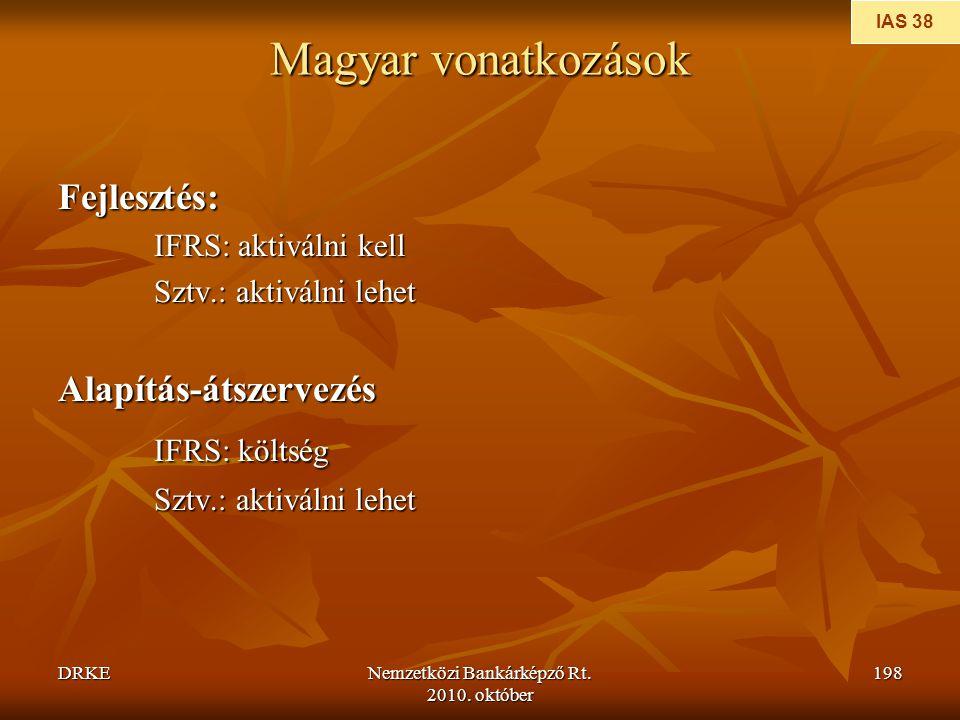 DRKENemzetközi Bankárképző Rt. 2010. október 198 Magyar vonatkozások Fejlesztés: IFRS: aktiválni kell Sztv.: aktiválni lehet Alapítás-átszervezés IFRS