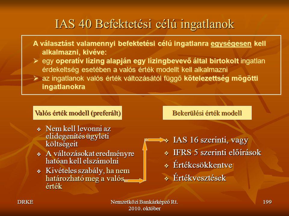DRKENemzetközi Bankárképző Rt. 2010. október 199 IAS 40 Befektetési célú ingatlanok  Nem kell levonni az elidegenítés ügyleti költségeit  A változás