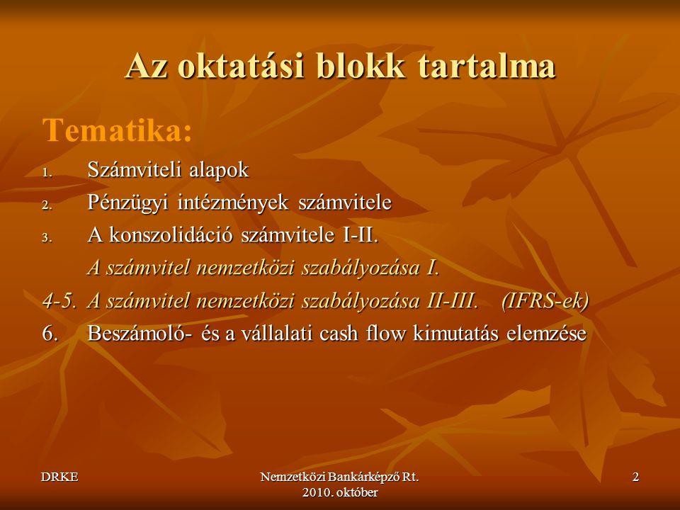 DRKENemzetközi Bankárképző Rt. 2010. október 2 Az oktatási blokk tartalma Tematika: 1. Számviteli alapok 2. Pénzügyi intézmények számvitele 3. A konsz