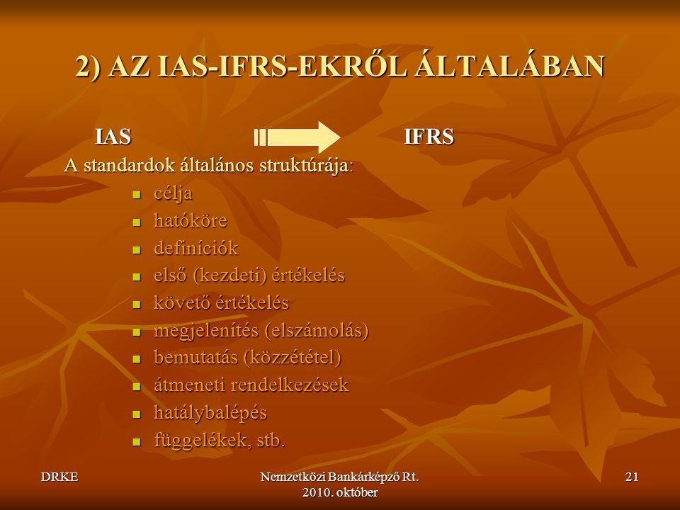 DRKENemzetközi Bankárképző Rt. 2010. október 21 2) AZ IAS-IFRS-EKRŐL ÁLTALÁBAN IASIFRS IASIFRS A standardok általános struktúrája:  célja  hatóköre