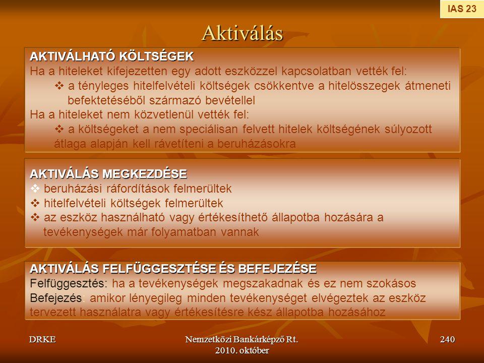 DRKENemzetközi Bankárképző Rt. 2010. október 240 Aktiválás IAS 23 AKTIVÁLHATÓ KÖLTSÉGEK Ha a hiteleket kifejezetten egy adott eszközzel kapcsolatban v