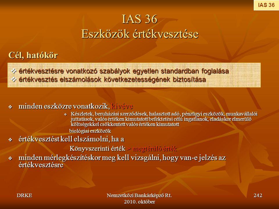 DRKENemzetközi Bankárképző Rt. 2010. október 242 IAS 36 Eszközök értékvesztése Cél, hatókör  minden eszközre vonatkozik, kivéve  Készletek, beruházá