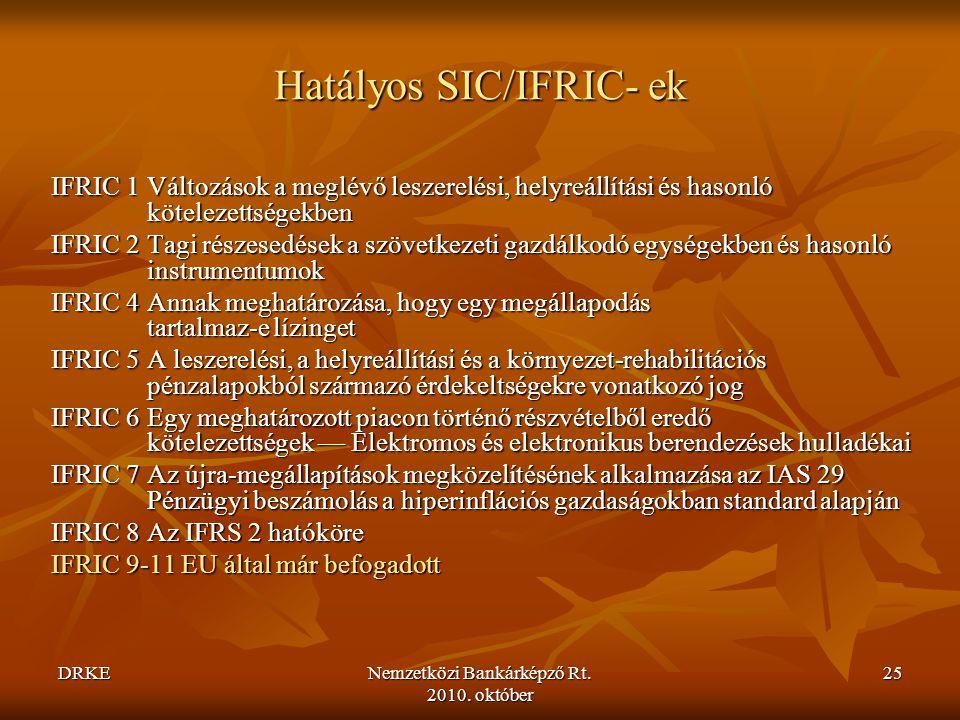 DRKENemzetközi Bankárképző Rt. 2010. október 25 Hatályos SIC/IFRIC- ek IFRIC 1Változások a meglévő leszerelési, helyreállítási és hasonló kötelezettsé