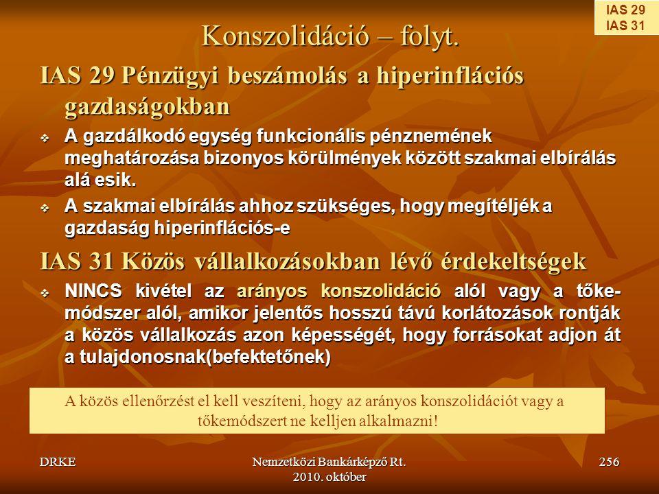 DRKENemzetközi Bankárképző Rt. 2010. október 256 Konszolidáció – folyt. IAS 29 Pénzügyi beszámolás a hiperinflációs gazdaságokban  A gazdálkodó egysé