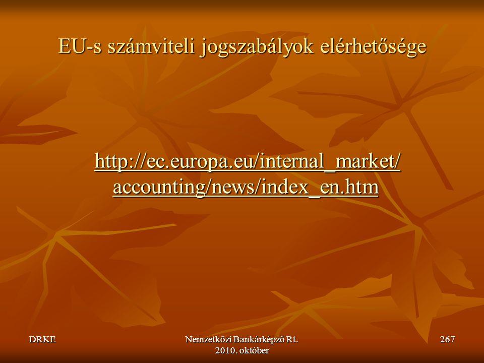 DRKENemzetközi Bankárképző Rt. 2010. október 267 EU-s számviteli jogszabályok elérhetősége http://ec.europa.eu/internal_market/ accounting/news/index_