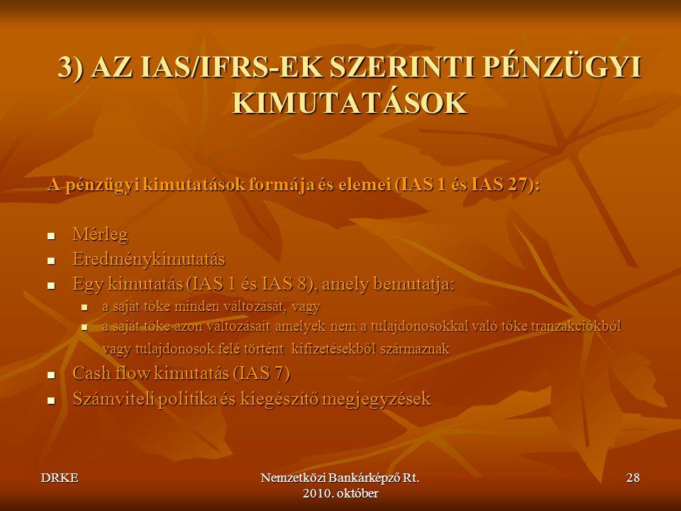 DRKENemzetközi Bankárképző Rt. 2010. október 28 3) AZ IAS/IFRS-EK SZERINTI PÉNZÜGYI KIMUTATÁSOK A pénzügyi kimutatások formája és elemei (IAS 1 és IAS