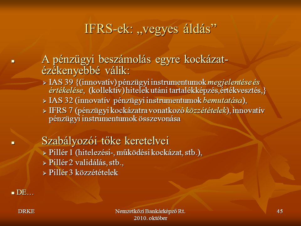"""DRKENemzetközi Bankárképző Rt. 2010. október 45 IFRS-ek: """"vegyes áldás""""  A pénzügyi beszámolás egyre kockázat- ézékenyebbé válik:  IAS 39 {(innovatí"""