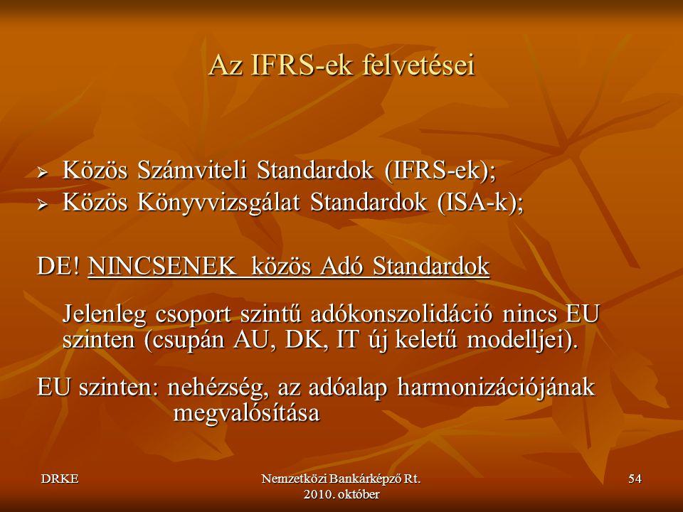 DRKENemzetközi Bankárképző Rt. 2010. október 54 Az IFRS-ek felvetései  Közös Számviteli Standardok (IFRS-ek);  Közös Könyvvizsgálat Standardok (ISA-