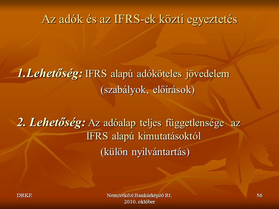 DRKENemzetközi Bankárképző Rt. 2010. október 56 Az adók és az IFRS-ek közti egyeztetés 1.Lehetőség: IFRS alapú adóköteles jövedelem (szabályok, előírá