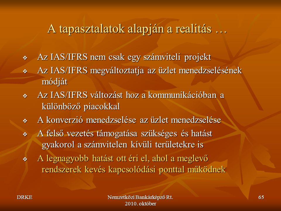 DRKENemzetközi Bankárképző Rt. 2010. október 65 A tapasztalatok alapján a realitás …  Az IAS/IFRS nem csak egy számviteli projekt  Az IAS/IFRS megvá