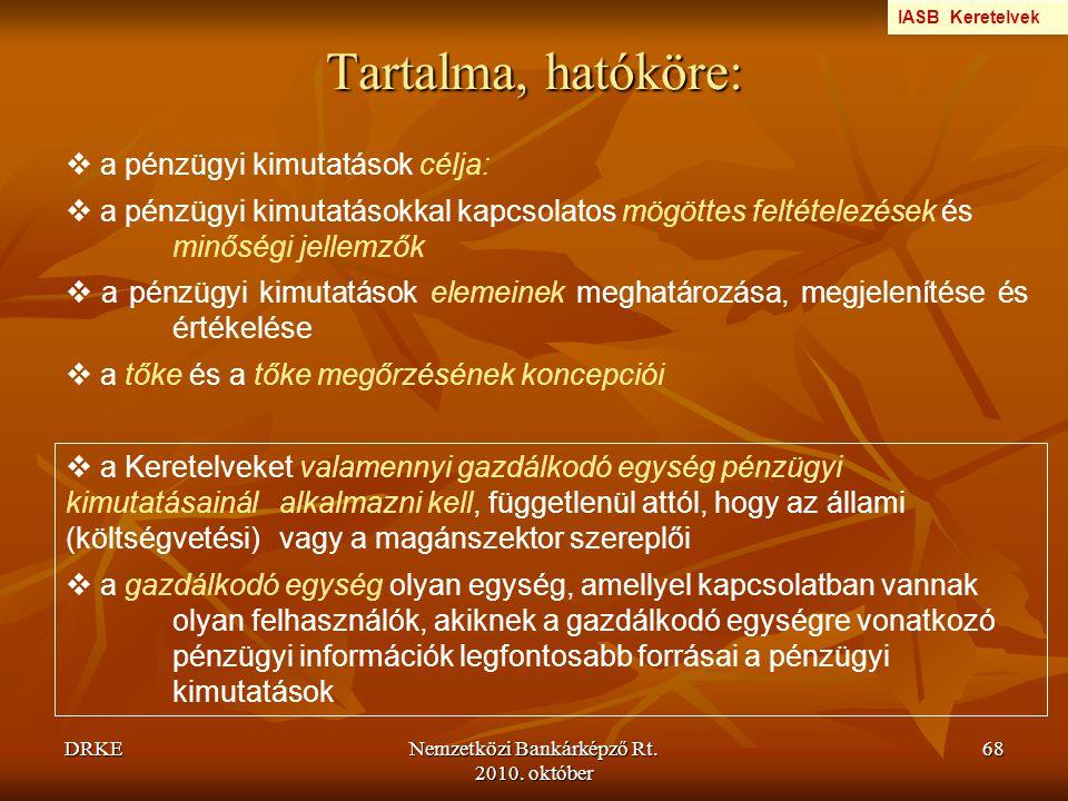 DRKENemzetközi Bankárképző Rt. 2010. október 68 Tartalma, hatóköre:  a pénzügyi kimutatások célja:  a pénzügyi kimutatásokkal kapcsolatos mögöttes f