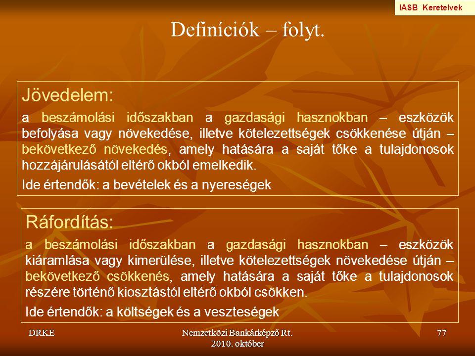 DRKENemzetközi Bankárképző Rt. 2010. október 77 Definíciók – folyt. Jövedelem: a beszámolási időszakban a gazdasági hasznokban – eszközök befolyása va