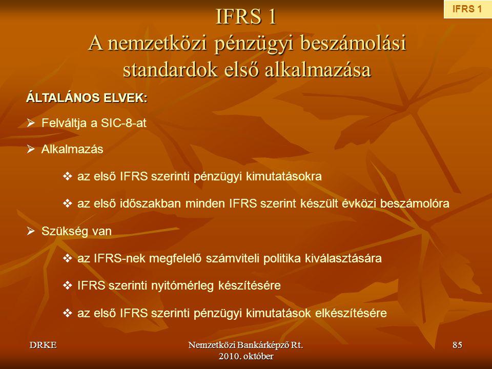 DRKENemzetközi Bankárképző Rt. 2010. október 85 IFRS 1 A nemzetközi pénzügyi beszámolási standardok első alkalmazása ÁLTALÁNOS ELVEK:  Felváltja a SI
