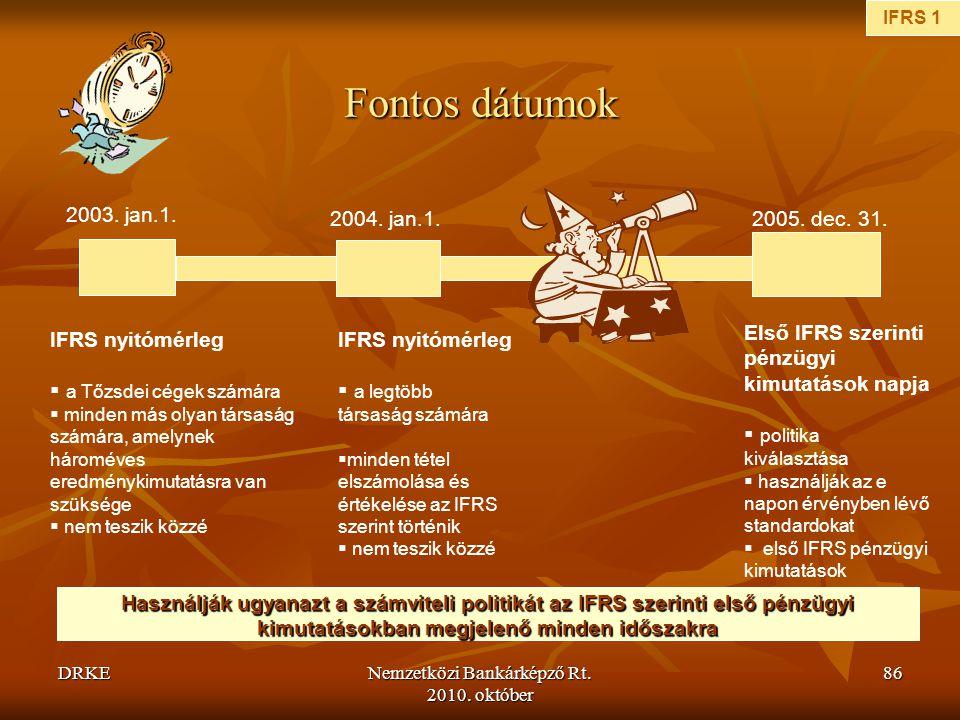 DRKENemzetközi Bankárképző Rt. 2010. október 86 Fontos dátumok 2003. jan.1. 2004. jan.1.2005. dec. 31. IFRS nyitómérleg  a Tőzsdei cégek számára  mi