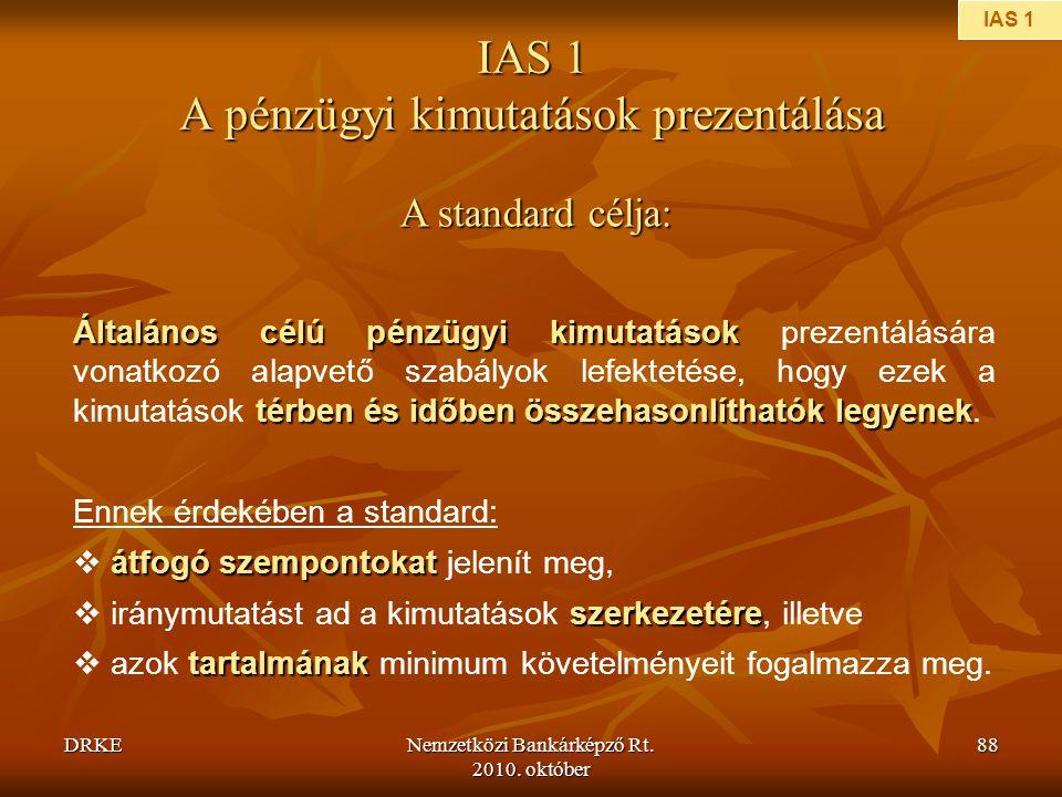 DRKENemzetközi Bankárképző Rt. 2010. október 88 IAS 1 A pénzügyi kimutatások prezentálása A standard célja: Általános célú pénzügyi kimutatások térben