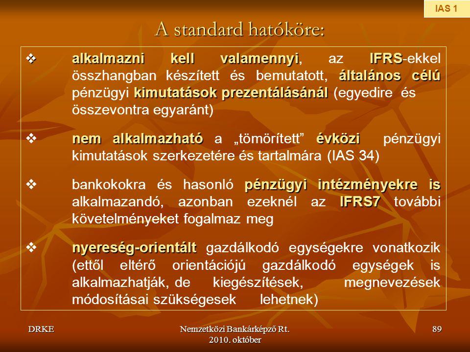 DRKENemzetközi Bankárképző Rt. 2010. október 89 A standard hatóköre:  alkalmazni kell valamennyiIFRS általános célú kimutatások prezentálásánál  alk
