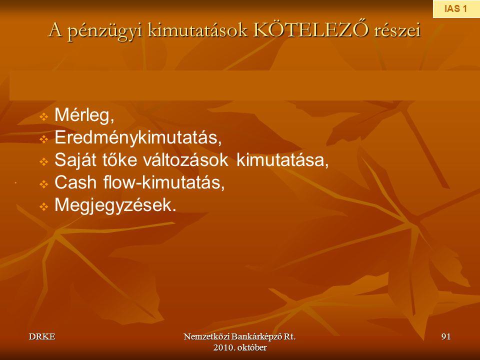 DRKENemzetközi Bankárképző Rt. 2010. október 91 •  Mérleg,  Eredménykimutatás,  Saját tőke változások kimutatása,  Cash flow-kimutatás,  Megjegyz