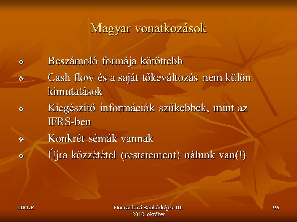 DRKENemzetközi Bankárképző Rt. 2010. október 96 Magyar vonatkozások  Beszámoló formája kötöttebb  Cash flow és a saját tőkeváltozás nem külön kimuta