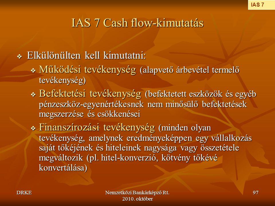 DRKENemzetközi Bankárképző Rt. 2010. október 97 IAS 7 Cash flow-kimutatás  Elkülönülten kell kimutatni:  Működési tevékenység (alapvető árbevétel te