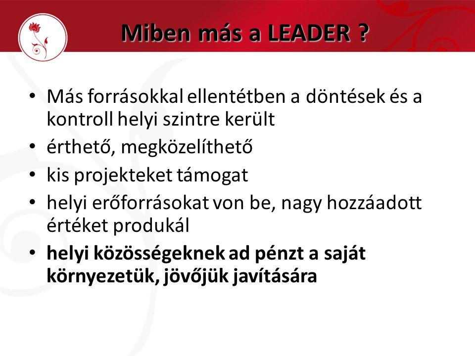 Miben más a LEADER ? • Más forrásokkal ellentétben a döntések és a kontroll helyi szintre került • érthető, megközelíthető • kis projekteket támogat •