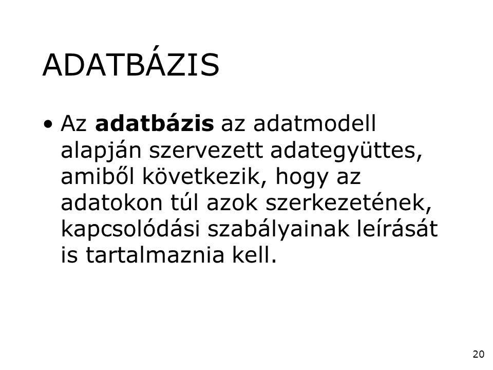 20 ADATBÁZIS •Az adatbázis az adatmodell alapján szervezett adategyüttes, amiből következik, hogy az adatokon túl azok szerkezetének, kapcsolódási sza